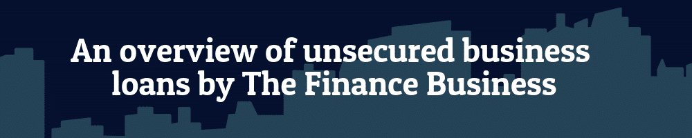 An overview of unsecured business loans by The Finance Business